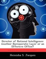 Director Of National Intelligence: Another Bureaucratic Layer Or An Effective Office?