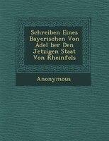 Schreiben Eines Bayerischen Von Adel ?ber Den Jetzigen Staat Von Rheinfels