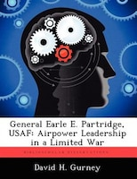 General Earle E. Partridge, Usaf: Airpower Leadership In A Limited War