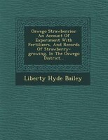 Oswego Strawberries: An Account Of Experiment With Fertilizers, And Records Of Strawberry-growing, In The Oswego Distric