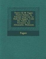 Th?atre De M. Fagan: Th?atre Italien: La Jalousie Impr?vue. Le Ridicule Suppos?. L'isle Des Talens. Le Fermiere. Les Alm