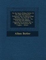 Vie Des Saints D'alban Butler Et De L'abb? Jean-fran?ois Godescard Avec Le Martyrologe Romain, Un Trait? De La