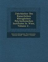 Jahrbücher Des Kaiserlichen Königlichen Polytechnischen Institutes In Wien, Volume 2...