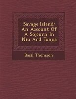 Savage Island: An Account Of A Sojourn In Niu? And Tonga