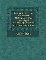 Das Armenwesen, Die Milden Stiftungen Und Sonstigen Wohlth?tigkeitsanstalten Zu Magdeburg