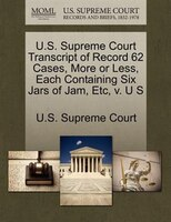 U.s. Supreme Court Transcript Of Record 62 Cases, More Or Less, Each Containing Six Jars Of Jam, Etc, V. U S