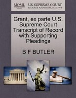 Grant, Ex Parte U.s. Supreme Court Transcript Of Record With Supporting Pleadings