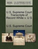 U.s. Supreme Court Transcripts Of Record White V. U S