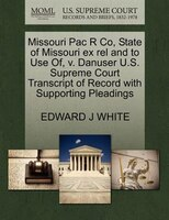 Missouri Pac R Co, State Of Missouri Ex Rel And To Use Of, V. Danuser U.s. Supreme Court Transcript Of Record With Supporting Plea