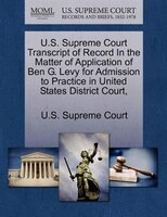 U.s. Supreme Court Transcript Of Record In The Matter Of Application Of Ben G. Levy For Admission To Practice In United States Dis