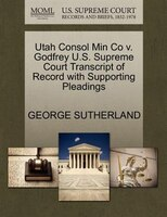 Utah Consol Min Co V. Godfrey U.s. Supreme Court Transcript Of Record With Supporting Pleadings