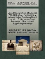 United Steelworkers Of America, Afl-cio, Et Al., Petitioners, V. National Labor Relations Board, Et Al. U.s. Supreme Court Transcr