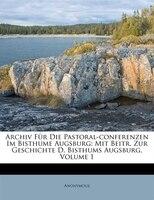 Archiv F3r Die Pastoral-conferenzen Im Bisthume Augsburg: Mit Beitr. Zur Geschichte D. Bisthums Augsburg, Volume 1