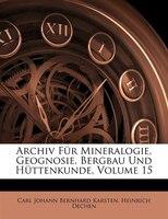 Archiv F3r Mineralogie, Geognosie, Bergbau Und H3ttenkunde, Volume 15