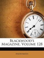 Blackwood's Magazine, Volume 128