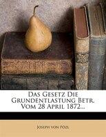 Das Gesetz Die Grundentlastung Betr. Vom 28 April 1872...