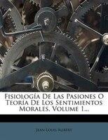Fisiología De Las Pasiones O Teoría De Los Sentimientos Morales, Volume 1...