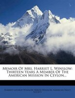 Memoir Of Mrs. Harriet L. Winslow: Thirteen Years A Member Of The American Mission In Ceylon...