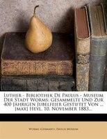 Luther - Bibliothek De Paulus - Museum Der Stadt Worms: Gesammelte Und Zur 400 Jährigen Jubelfeier Gestiftet Von ... [max]