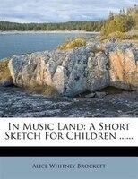 In Music Land: A Short Sketch For Children ......