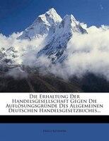 Die Erhaltung Der Handelsgesellschaft Gegen Die Aufl/sungsgr3nde Des Allgemeinen Deutschen Handelsgesetzbuches...