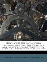 Geschichte Der Mosaischen Institutionen Und Des J3dischen Volks Von J. Salvador, Volumes 1-2...