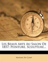 Les Beaux Arts Au Salon De 1857: Peinture, Sculpture...