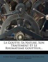 La Goutte: Sa Nature, Son Traitement Et Le Rhumatisme Goutteux...