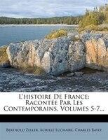 L'histoire De France: Racontée Par Les Contemporains, Volumes 5-7...