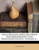 Neue Bellona Oder Beyträge Zur Kriegskunst Und Kriegsgeschichte, Volume 6...