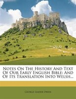 Notes On The History And Text Of Our Early English Bible: And Of Its Translation Into Welsh...
