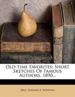 Old-time Favorites: Short Sketches Of Famous Authors. 1890...