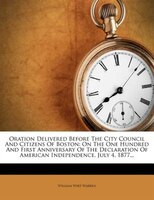 Oration Delivered Before The City Council And Citizens Of Boston: On The One Hundred And First Anniversary Of The Declaration Of A