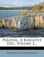 Parzifal, A Knightly Epic, Volume 2...