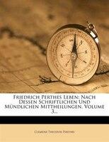 Friedrich Perthes Leben: Nach Dessen Schriftlichen Und Mündlichen Mittheilungen, Volume 3...