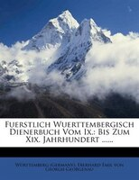 Fuerstlich Wuerttembergisch Dienerbuch vom IX. bis zum XIX. Jahrhundert.: Bis Zum Xix. Jahrhundert ......