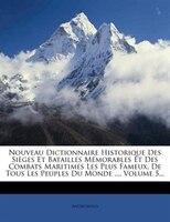 Nouveau Dictionnaire Historique Des Sièges Et Batailles Mémorables Et Des Combats Maritimes Les Plus Fameux, De Tous Les