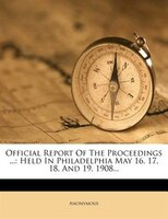 Official Report Of The Proceedings ...: Held In Philadelphia May 16, 17, 18, And 19, 1908...