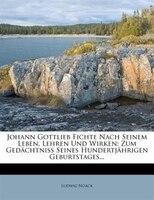 Johann Gottlieb Fichte Nach Seinem Leben, Lehren Und Wirken: Zum Gedächtniss Seines Hundertjährigen Geburtstages...