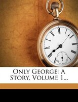 Only George: A Story, Volume 1...