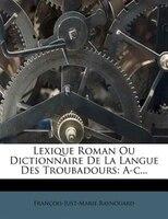 Lexique Roman Ou Dictionnaire De La Langue Des Troubadours: A-c...