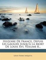 Histoire De France, Depuis Les Gaulois Jusqu'à La Mort De Louis Xvi, Volume 8...
