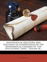 """Mathematical Questions And Solutions In Continuation Of The Mathematical Columns Of """"the Educational Times"""".,"""
