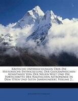 Kritische Untersuchungen Über Die Historische Entwickelung Der Geographischen Kenntnisse Von Der Neuen Welt Und Die - Alexander Von Humboldt