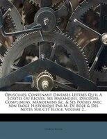 Opuscules: Contenant Diverses Lettres Qu'il A Écrites Ou Reçues, Ses Harangues, Discours, Complimens, Mandemen