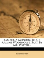 Kymber. A Monody. To Sir Armine Wodehouse, Bart. By Mr. Potter...