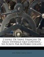 L'esprit De Saint François De Sales: Ouvrage Qui Contient... Ses Écrits Par M.pierre Collot...