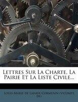Lettres Sur La Charte, La Pairie Et La Liste Civile...