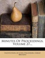 Minutes Of Proceedings, Volume 27...
