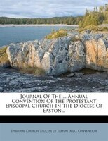 Journal Of The ... Annual Convention Of The Protestant Episcopal Church In The Diocese Of Easton...